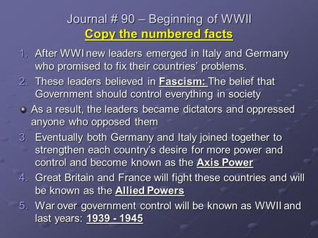 Journal # 90 – Beginning of WWII Copy the numbered facts 1.After WWI new leaders emerged in Italy and Germany who promised to fix their countries' problems.