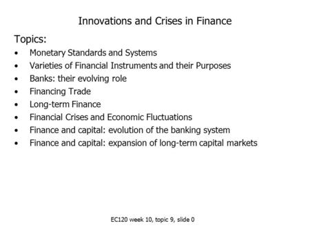 EC120 week 10, topic 9, slide 0 Innovations and Crises in Finance Topics: Monetary Standards and Systems Varieties of Financial Instruments and their Purposes.