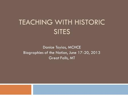 TEACHING WITH HISTORIC SITES Danice Toyias, MCHCE Biographies of the Nation, June 17-20, 2013 Great Falls, MT.