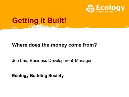 Getting it Built! Where does the money come from? Jon Lee, Business Development Manager Ecology Building Society.