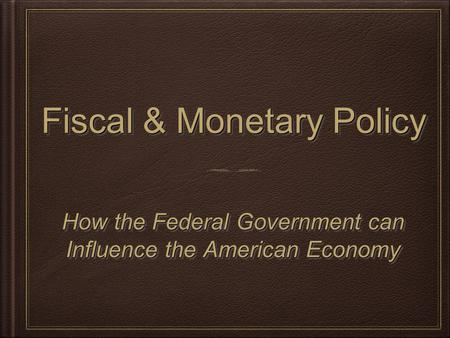 Fiscal & Monetary Policy How the Federal Government can Influence the American Economy How the Federal Government can Influence the American Economy.