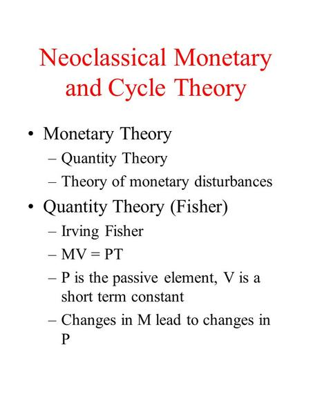 Neoclassical Monetary and Cycle Theory Monetary Theory –Quantity Theory –Theory of monetary disturbances Quantity Theory (Fisher) –Irving Fisher –MV =