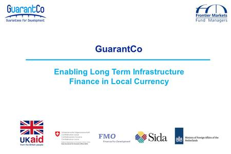 GuarantCo Enabling Long Term Infrastructure Finance in Local Currency.