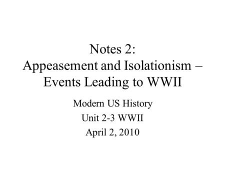 Notes 2: Appeasement and Isolationism – Events Leading to WWII Modern US History Unit 2-3 WWII April 2, 2010.