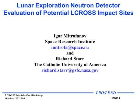 LRO/LEND LEND 1 LCROSS Site Selection Workshop October 16 th 2006 Lunar Exploration Neutron Detector Evaluation of Potential LCROSS Impact Sites Igor Mitrofanov.