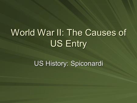 World War II: The Causes of US Entry US History: Spiconardi.