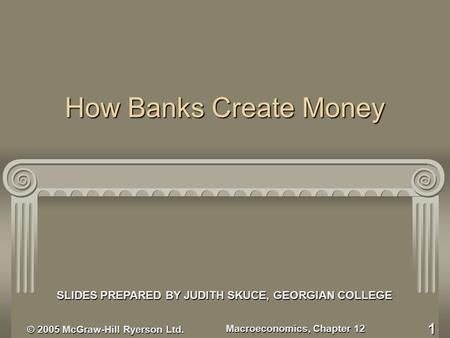 © 2005 McGraw-Hill Ryerson Ltd. Macroeconomics, Chapter 12 1 How Banks Create Money SLIDES PREPARED BY JUDITH SKUCE, GEORGIAN COLLEGE.