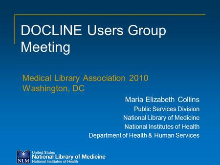 DOCLINE Users Group Meeting Medical Library Association 2010 Washington, DC Maria Elizabeth Collins Public Services Division National Library of Medicine.