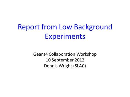 Report from Low Background Experiments Geant4 Collaboration Workshop 10 September 2012 Dennis Wright (SLAC)