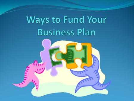 Financing Your Business Chapters 19 & 20 Objectives: Finding the cash you need to start your business Weighing the pros and cons of different support.