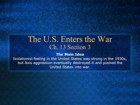 The U.S. Enters the War Ch. 13 Section 3 The Main Idea Isolationist feeling in the United States was strong in the 1930s, but Axis aggression eventually.