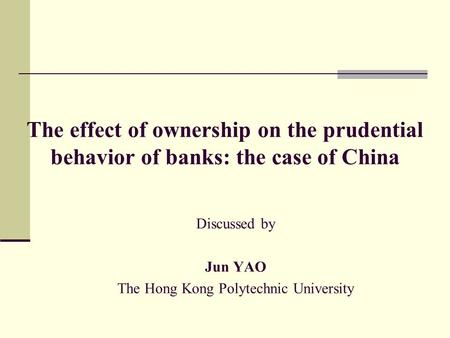The effect of ownership on the prudential behavior of banks: the case of China Discussed by Jun YAO The Hong Kong Polytechnic University.