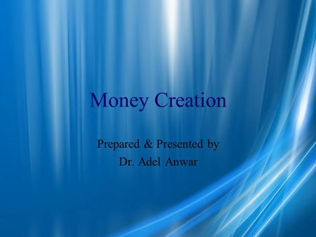 Money Creation Prepared & Presented by Dr. Adel Anwar.