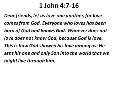 1 John 4:7-16 Dear friends, let us love one another, for love comes from God. Everyone who loves has been born of God and knows God. Whoever does not love.