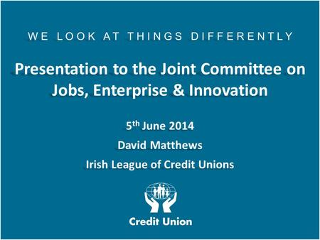 Irish League of Credit Unions, 2012 W E L O O K A T T H I N G S D I F F E R E N T L Y Presentation to the Joint Committee on Jobs, Enterprise & Innovation.