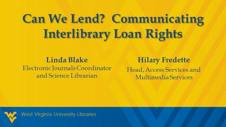Hilary Fredette Head, Access Services and Multimedia Services West Virginia University Libraries Can We Lend? Communicating Interlibrary Loan Rights Linda.