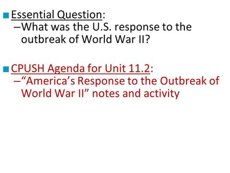 "■ Essential Question: – What was the U.S. response to the outbreak of World War II? ■ CPUSH Agenda for Unit 11.2: – ""America's Response to the Outbreak."