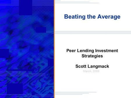 Beating the Average Peer Lending Investment Strategies Scott Langmack March, 2009.