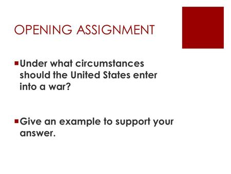 OPENING ASSIGNMENT  Under what circumstances should the United States enter into a war?  Give an example to support your answer.