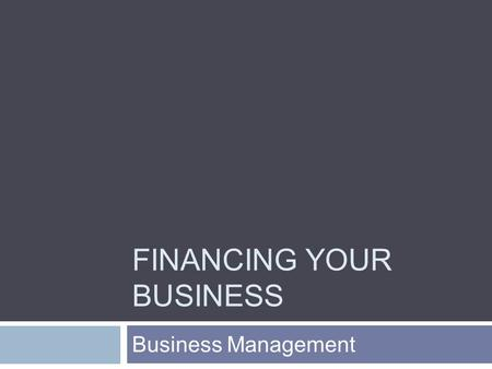 FINANCING YOUR BUSINESS Business Management. Today's Objectives  Explore differences among various sources of capital.  Identify the cost of operations.