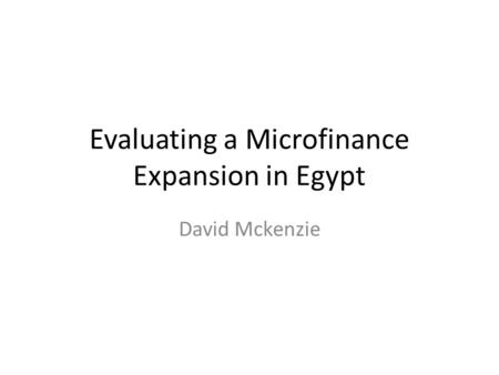 Evaluating a Microfinance Expansion in Egypt David Mckenzie.
