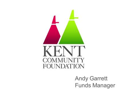 Andy Garrett Funds Manager. Kent Community Foundation One of 48 Community Foundations across UK Funding and supporting projects that improve the lives.