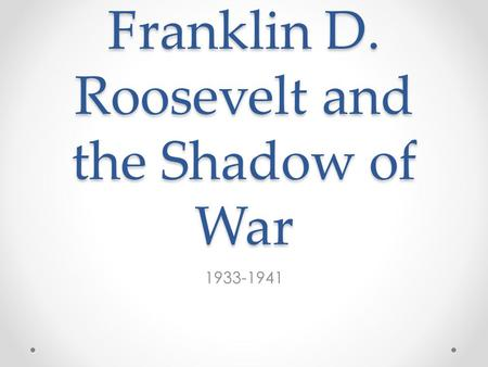 Franklin D. Roosevelt and the Shadow of War 1933-1941.