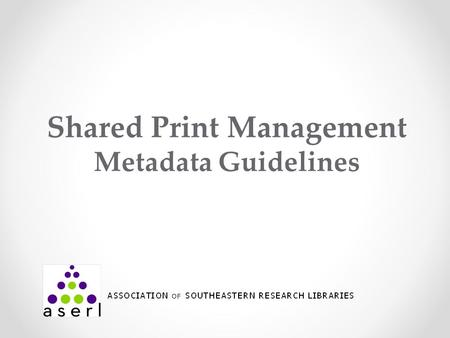 Shared Print Management Metadata Guidelines. 2010-2012 Pilot Project OCLC project to develop and test recommendations for how libraries could use Worldcat.
