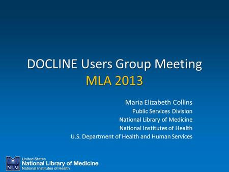 DOCLINE Users Group Meeting MLA 2013 Maria Elizabeth Collins Public Services Division National Library of Medicine National Institutes of Health U.S. Department.