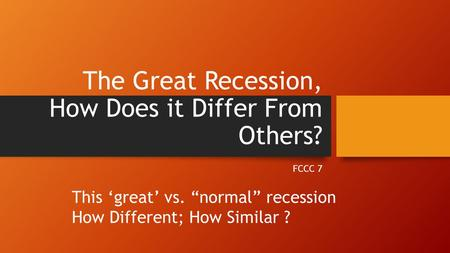 "The Great Recession, How Does it Differ From Others? FCCC 7 This 'great' vs. ""normal"" recession How Different; How Similar ?"