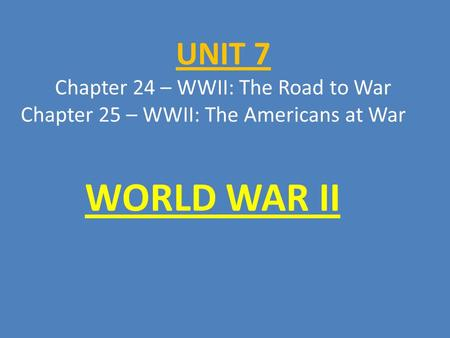 UNIT 7 Chapter 24 – WWII: The Road to War Chapter 25 – WWII: The Americans at War WORLD WAR II.