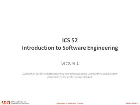 Department of Informatics, UC Irvine SDCL Collaboration Laboratory Software Design and sdcl.ics.uci.edu 1 ICS 52 Introduction to Software Engineering Lecture.