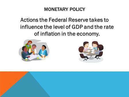 MONETARY POLICY Actions the Federal Reserve takes to influence the level of GDP and the rate of inflation in the economy.