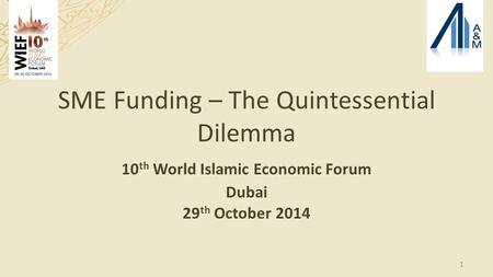 <strong>SME</strong> Funding – The Quintessential Dilemma 10 th World Islamic Economic Forum Dubai 29 th October 2014 1.
