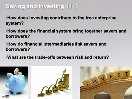 Saving and Investing 11-1 How does investing contribute to the free enterprise system? How does the financial system bring together savers and borrowers?