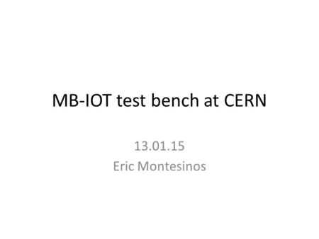 MB-IOT test bench at CERN 13.01.15 Eric Montesinos.