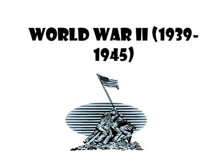 World War II (1939- 1945) What's Essential? Causes of the War (underlying and direct) Reasons for American Neutrality (various acts/events) Reason for.