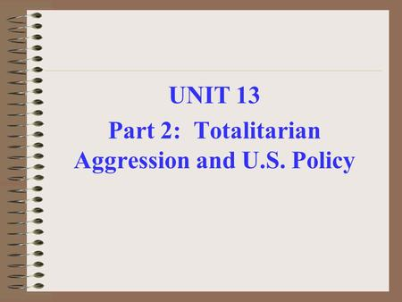UNIT 13 Part 2: Totalitarian Aggression and U.S. Policy.