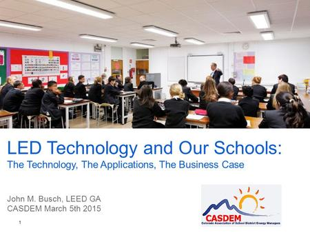 LED Technology and Our Schools: The Technology, The Applications, The Business Case John M. Busch, LEED GA CASDEM March 5th 2015 1.