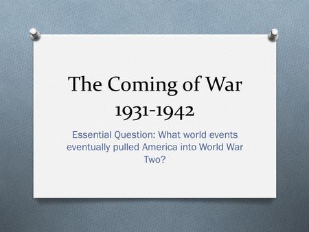 The Coming of War 1931-1942 Essential Question: What world events eventually pulled America into World War Two?