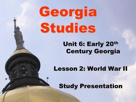 Georgia Studies Unit 6: Early 20 th Century Georgia Lesson 2: World War II Study Presentation.