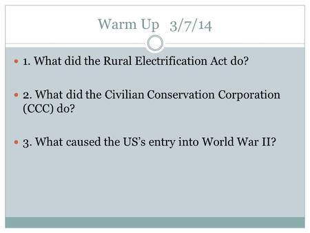 Warm Up 3/7/14 1. What did the Rural Electrification Act do? 2. What did the Civilian Conservation Corporation (CCC) do? 3. What caused the US's entry.
