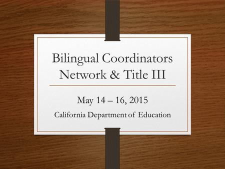 Bilingual Coordinators Network & Title III May 14 – 16, 2015 California Department of Education.