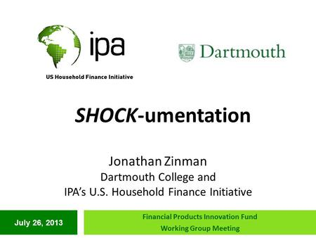 July 26, 2013 Financial Products Innovation Fund Working Group Meeting SHOCK-umentation Jonathan Zinman Dartmouth College and IPA's U.S. Household Finance.