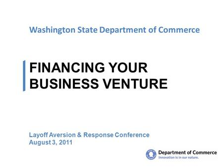 Washington State Department of Commerce FINANCING YOUR BUSINESS VENTURE Layoff Aversion & Response Conference August 3, 2011.
