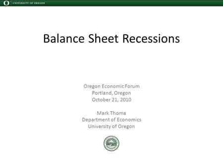 Balance Sheet Recessions Oregon Economic Forum Portland, Oregon October 21, 2010 Mark Thoma Department of Economics University of Oregon.