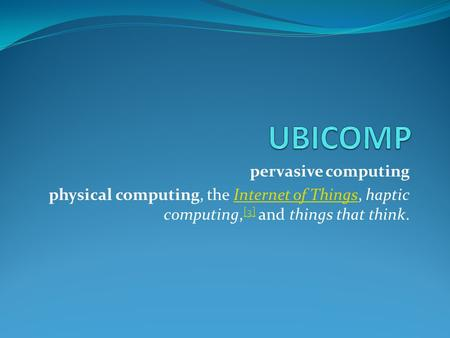 Pervasive computing physical computing, the Internet of Things, haptic computing, [3] and things that think.Internet of Things [3]