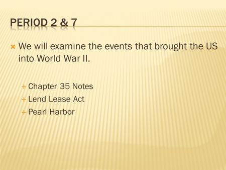  We will examine the events that brought the US into World War II.  Chapter 35 Notes  Lend Lease Act  Pearl Harbor.