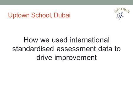 Uptown School, Dubai How we used international standardised assessment data to drive improvement.