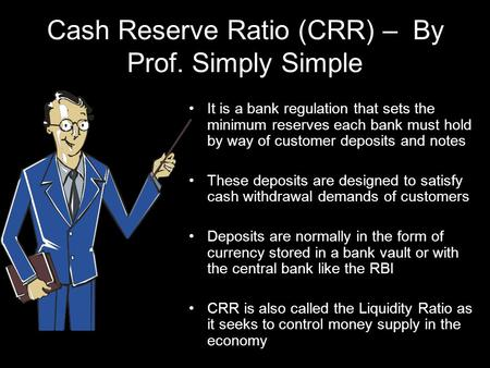 Cash Reserve Ratio (CRR) – By Prof. Simply Simple It is a bank regulation that sets the minimum reserves each bank must hold by way of customer deposits.